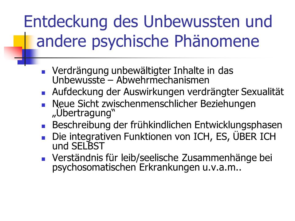 Entdeckung des Unbewussten und andere psychische Phänomene Verdrängung unbewältigter Inhalte in das Unbewusste – Abwehrmechanismen Aufdeckung der Ausw