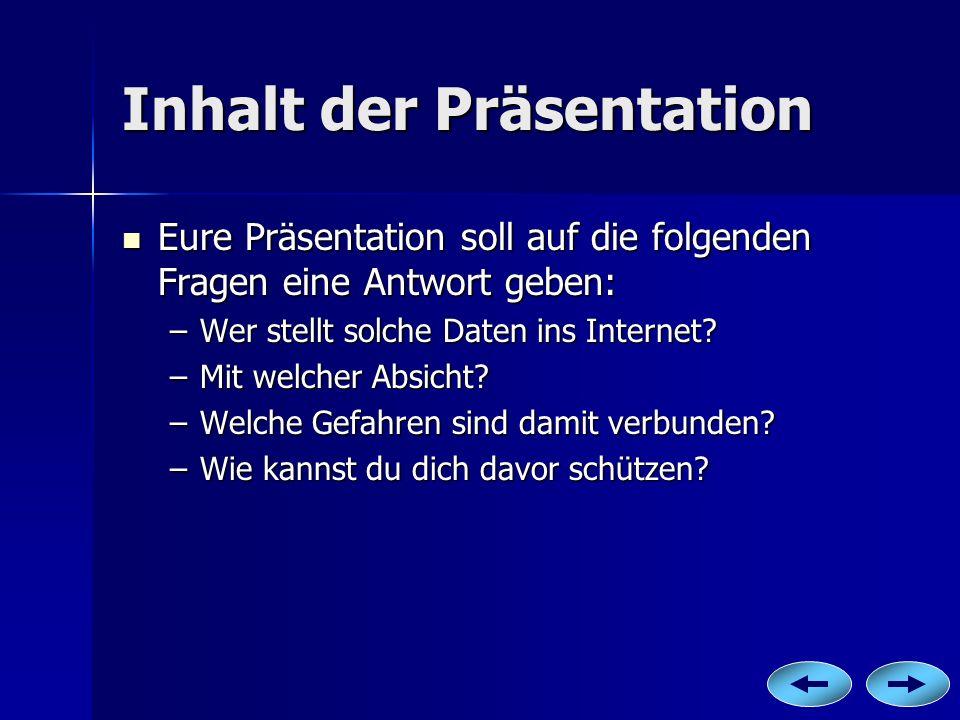 Inhalt der Präsentation Eure Präsentation soll auf die folgenden Fragen eine Antwort geben: –W–W–W–Wer stellt solche Daten ins Internet? –M–M–M–Mit we
