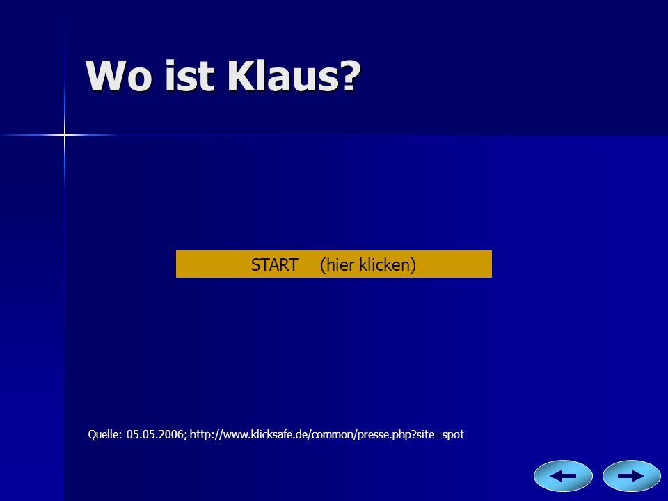 Wo ist Klaus? Quelle: 05.05.2006; http://www.klicksafe.de/common/presse.php?site=spot START (hier klicken)