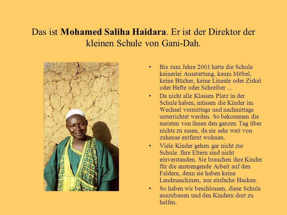 Das ist Mohamed Saliha Haidara. Er ist der Direktor der kleinen Schule von Gani-Dah. Bis zum Jahre 2001 hatte die Schule keinerlei Ausstattung, kaum M