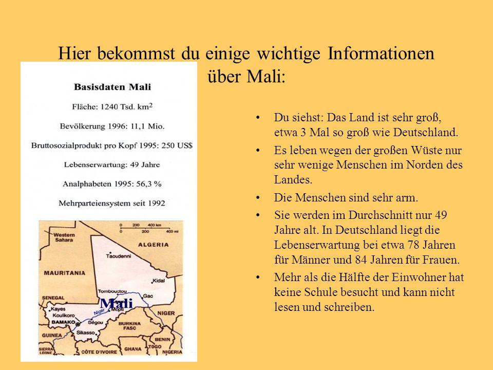 Hier bekommst du einige wichtige Informationen über Mali: Du siehst: Das Land ist sehr groß, etwa 3 Mal so groß wie Deutschland. Es leben wegen der gr