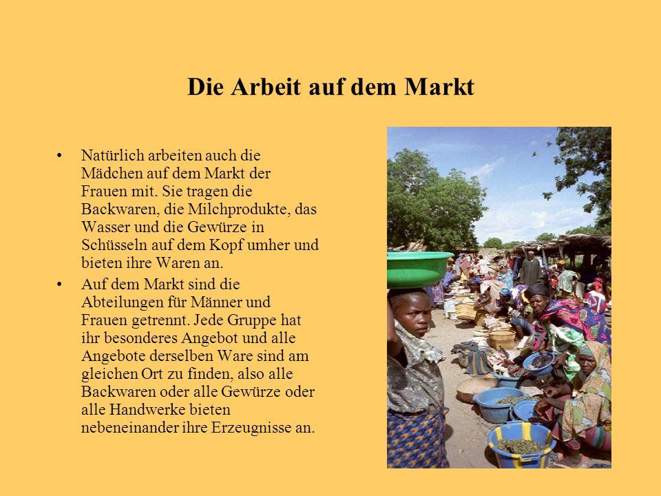Die Arbeit auf dem Markt Natürlich arbeiten auch die Mädchen auf dem Markt der Frauen mit. Sie tragen die Backwaren, die Milchprodukte, das Wasser und