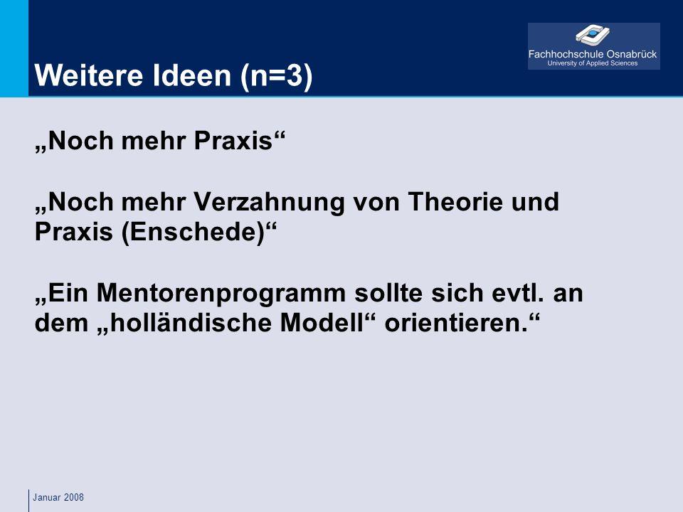 Januar 2008 Weitere Ideen (n=3) Noch mehr Praxis Noch mehr Verzahnung von Theorie und Praxis (Enschede) Ein Mentorenprogramm sollte sich evtl. an dem