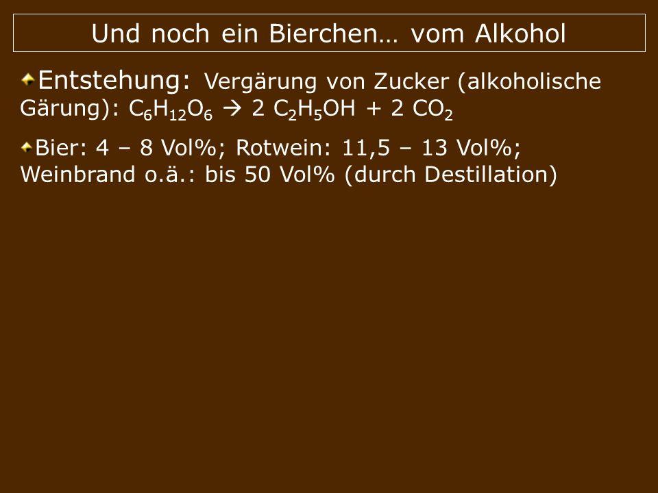 Und noch ein Bierchen… vom Alkohol Entstehung: Vergärung von Zucker (alkoholische Gärung): C 6 H 12 O 6 2 C 2 H 5 OH + 2 CO 2 Bier: 4 – 8 Vol%; Rotwei