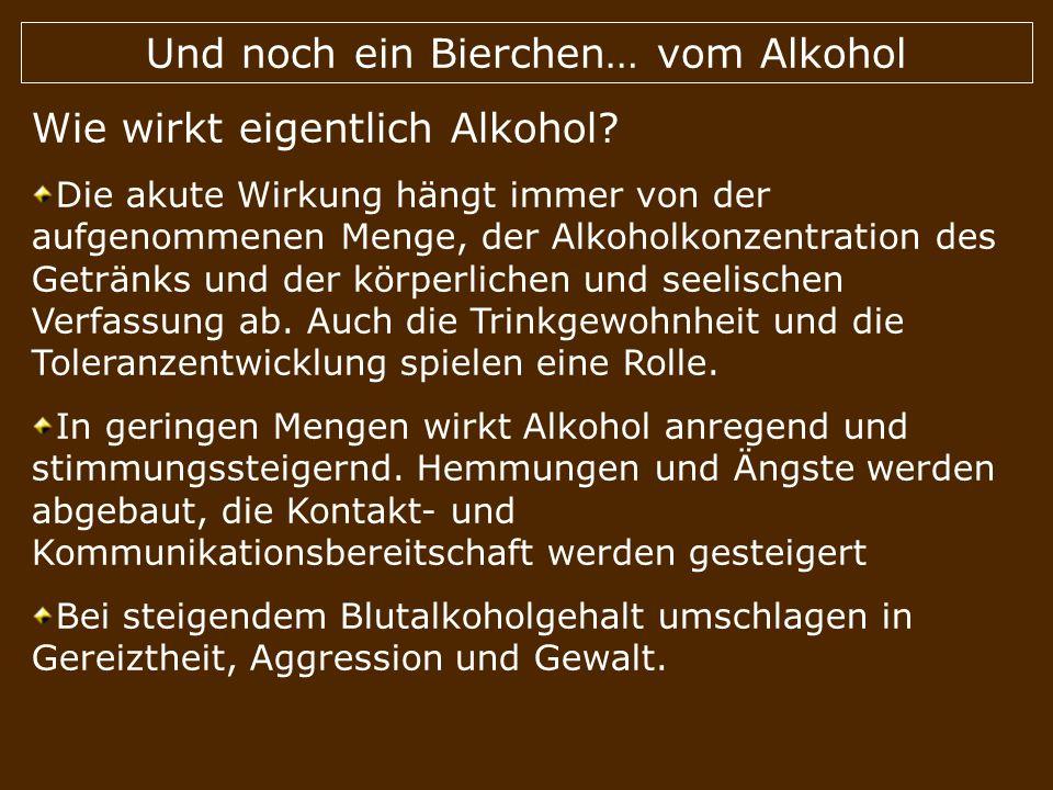 Und noch ein Bierchen… vom Alkohol Wie wirkt eigentlich Alkohol? Die akute Wirkung hängt immer von der aufgenommenen Menge, der Alkoholkonzentration d