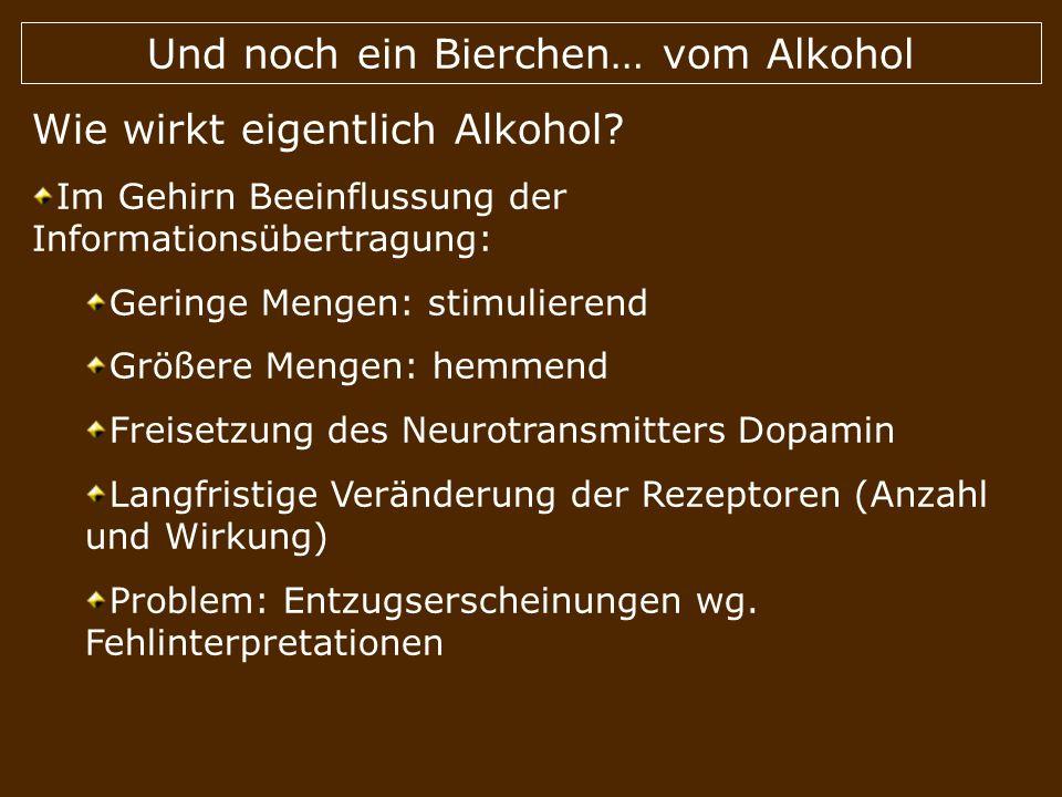 Und noch ein Bierchen… vom Alkohol Wie wirkt eigentlich Alkohol? Im Gehirn Beeinflussung der Informationsübertragung: Geringe Mengen: stimulierend Grö