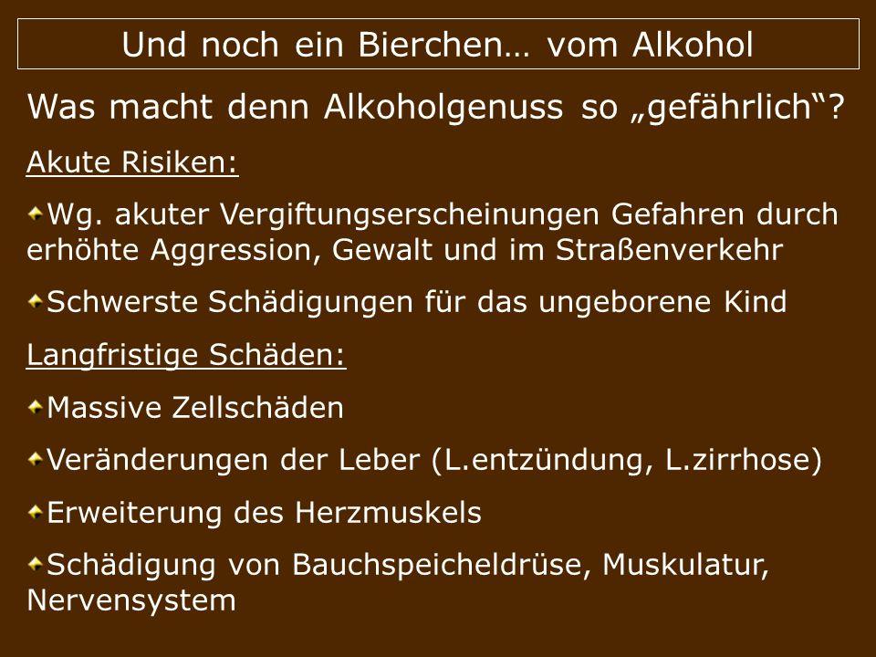 Und noch ein Bierchen… vom Alkohol Was macht denn Alkoholgenuss so gefährlich? Akute Risiken: Wg. akuter Vergiftungserscheinungen Gefahren durch erhöh
