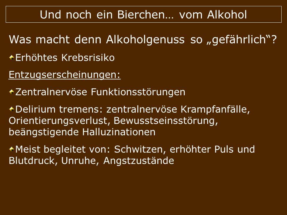 Und noch ein Bierchen… vom Alkohol Was macht denn Alkoholgenuss so gefährlich? Erhöhtes Krebsrisiko Entzugserscheinungen: Zentralnervöse Funktionsstör