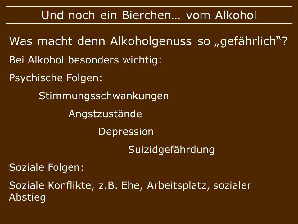 Und noch ein Bierchen… vom Alkohol Was macht denn Alkoholgenuss so gefährlich? Bei Alkohol besonders wichtig: Psychische Folgen: Stimmungsschwankungen
