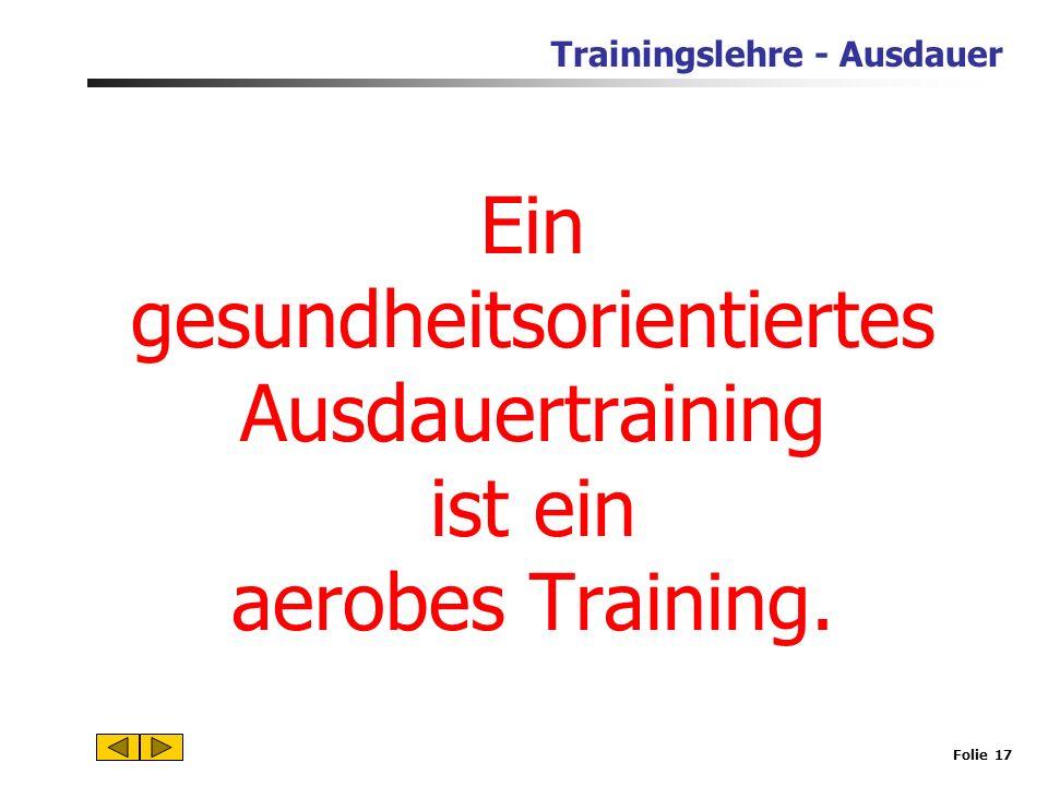 Trainingslehre - Ausdauer Folie 16 3.Welche Ausdauerfähigkeiten sind für Gesundheit und Fitness wichtig? Zentral wichtig ist die Allgemeine aerobe Aus