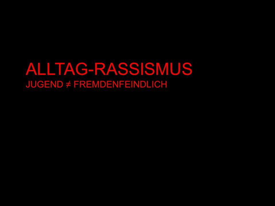 ALLTAG-RASSISMUS JUGEND FREMDENFEINDLICH