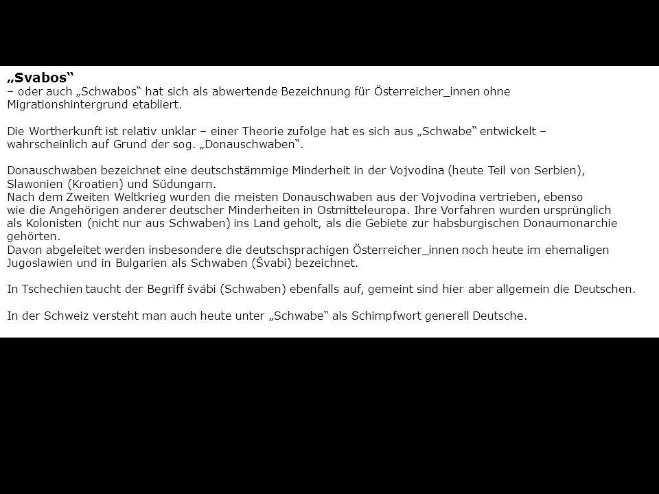 Svabos – oder auch Schwabos hat sich als abwertende Bezeichnung für Österreicher_innen ohne Migrationshintergrund etabliert. Die Wortherkunft ist rela