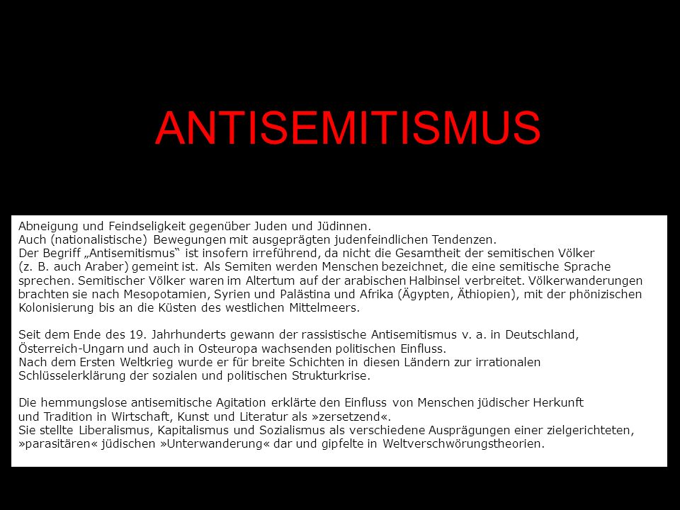 ANTISEMITISMUS Abneigung und Feindseligkeit gegenüber Juden und Jüdinnen. Auch (nationalistische) Bewegungen mit ausgeprägten judenfeindlichen Tendenz