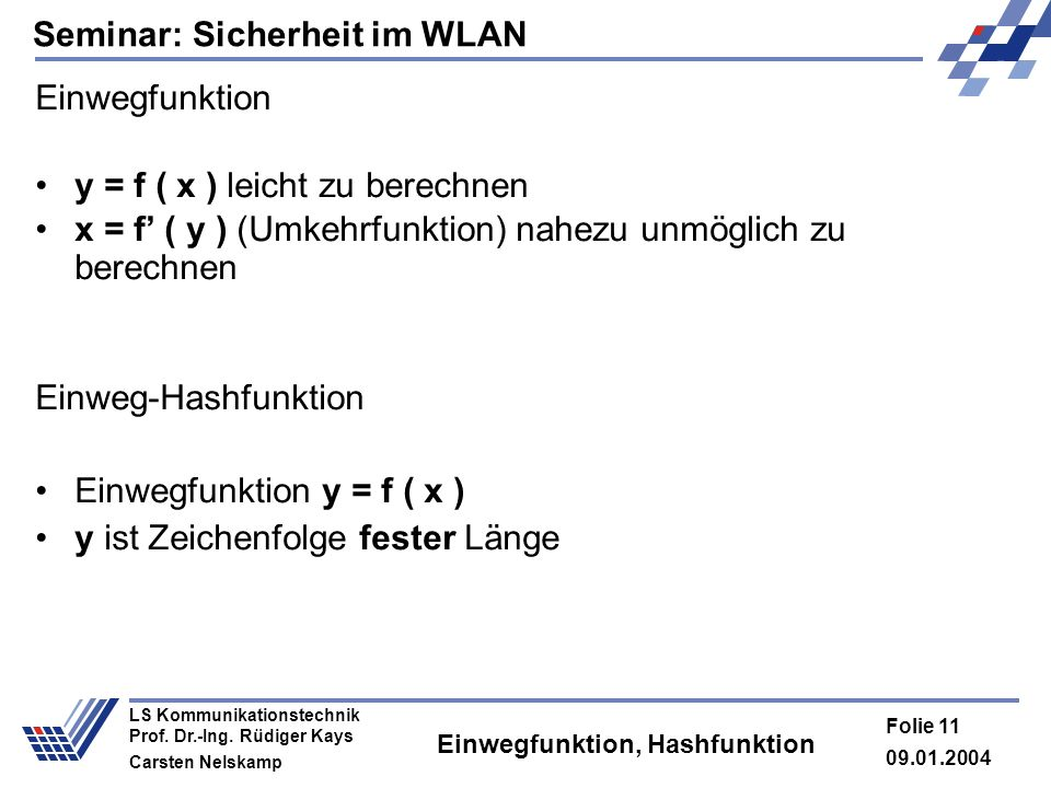 Seminar: Sicherheit im WLAN 09.01.2004 Folie 11 LS Kommunikationstechnik Prof. Dr.-Ing. Rüdiger Kays Carsten Nelskamp Einwegfunktion, Hashfunktion Ein