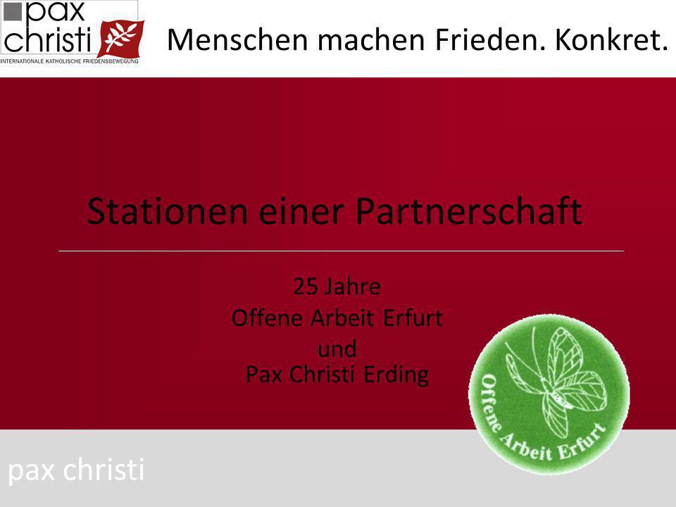 Stationen einer Partnerschaft 25 Jahre Offene Arbeit Erfurt und Pax Christi Erding pax christi Menschen machen Frieden.