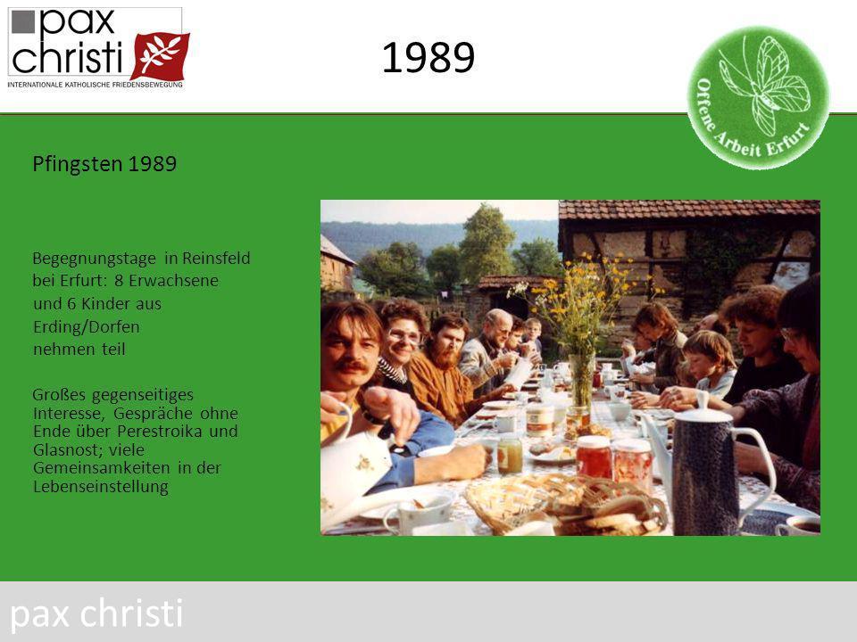 1989 Pfingsten 1989 Begegnungstage in Reinsfeld bei Erfurt: 8 Erwachsene und 6 Kinder aus Erding/Dorfen nehmen teil Großes gegenseitiges Interesse, Gespräche ohne Ende über Perestroika und Glasnost; viele Gemeinsamkeiten in der Lebenseinstellung pax christi