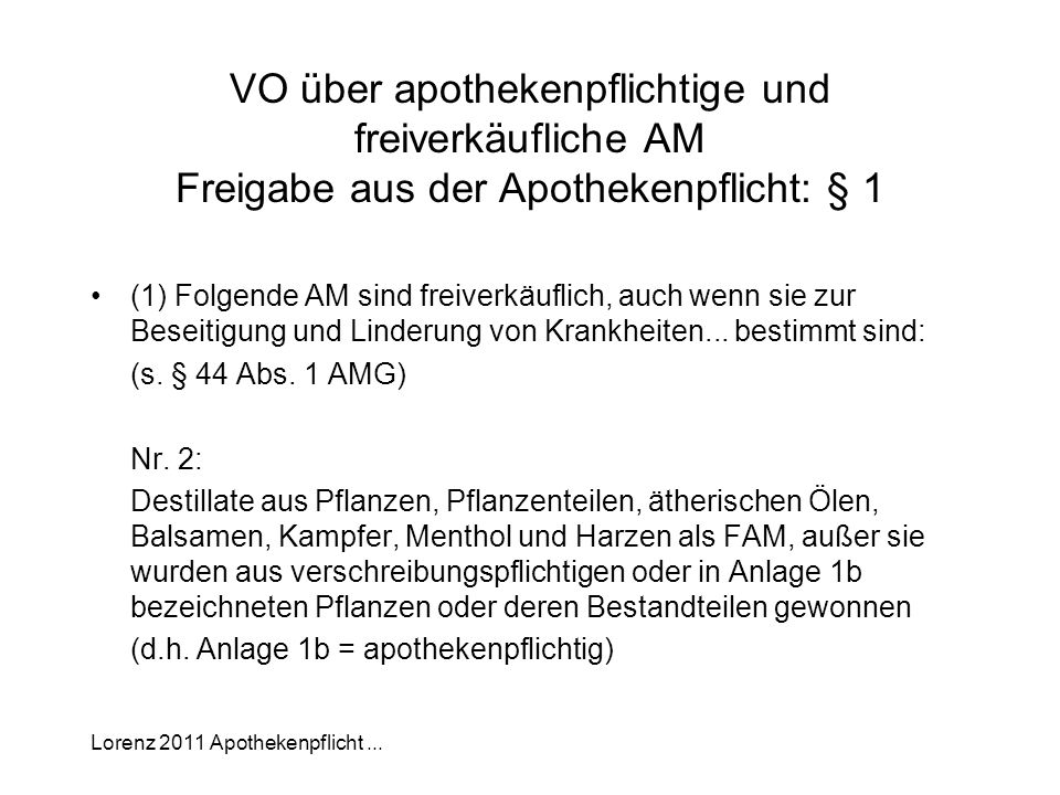 Lorenz 2011 Apothekenpflicht... VO über apothekenpflichtige und freiverkäufliche AM Freigabe aus der Apothekenpflicht: § 1 (1) Folgende AM sind freive