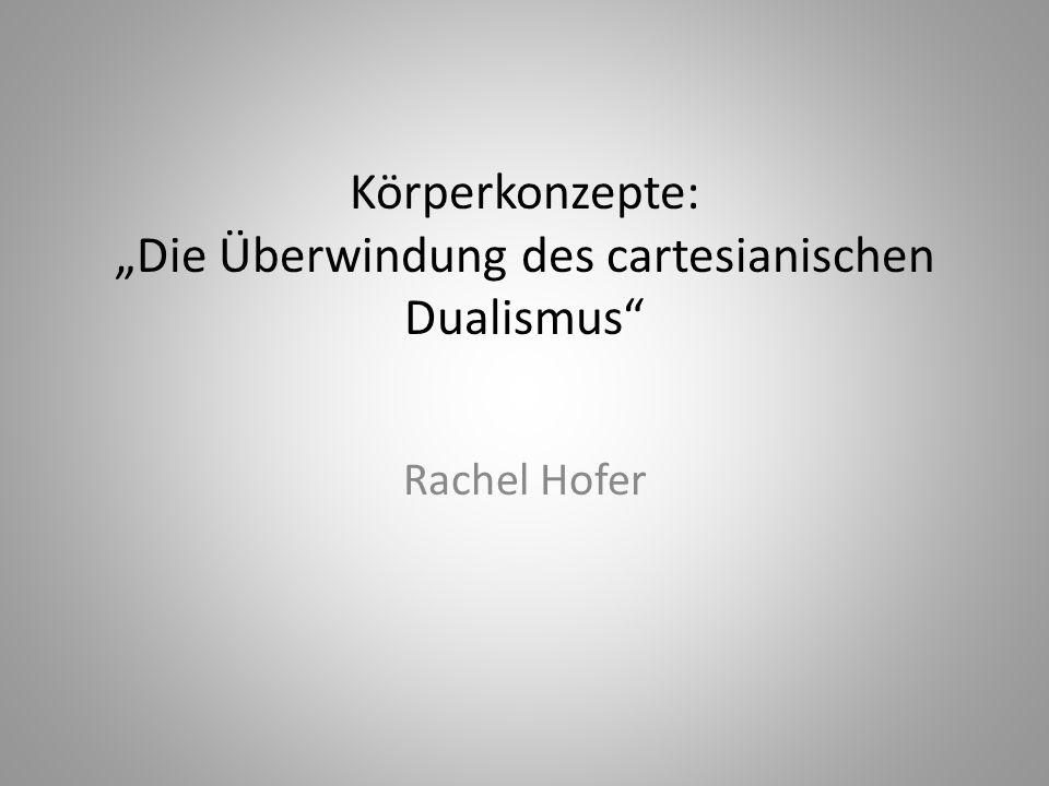 Körperkonzepte: Die Überwindung des cartesianischen Dualismus Rachel Hofer