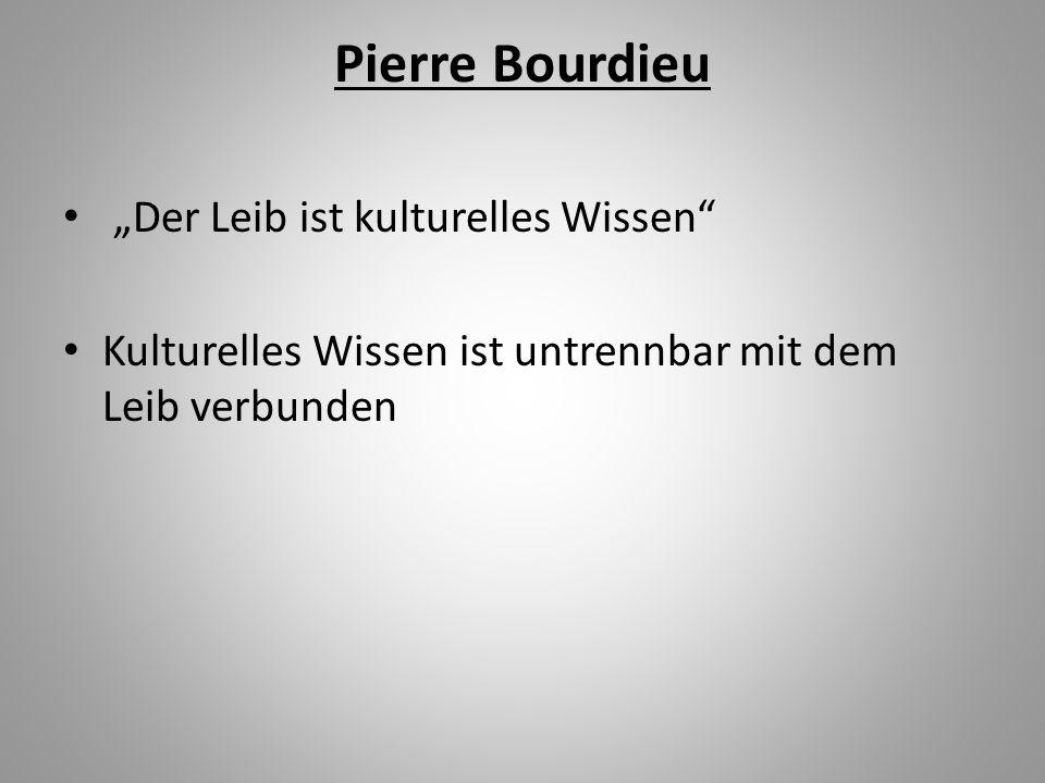 Pierre Bourdieu Der Leib ist kulturelles Wissen Kulturelles Wissen ist untrennbar mit dem Leib verbunden