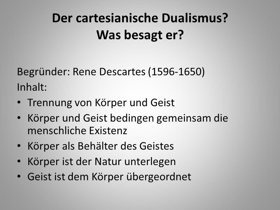 Der cartesianische Dualismus? Was besagt er? Begründer: Rene Descartes (1596-1650) Inhalt: Trennung von Körper und Geist Körper und Geist bedingen gem