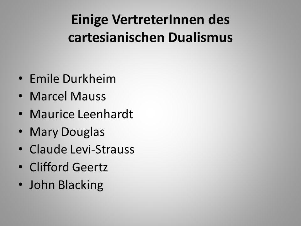 Einige VertreterInnen des cartesianischen Dualismus Emile Durkheim Marcel Mauss Maurice Leenhardt Mary Douglas Claude Levi-Strauss Clifford Geertz Joh