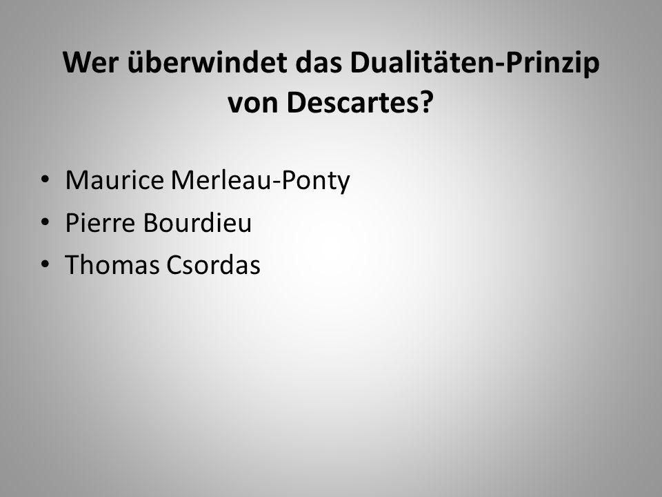 Wer überwindet das Dualitäten-Prinzip von Descartes? Maurice Merleau-Ponty Pierre Bourdieu Thomas Csordas