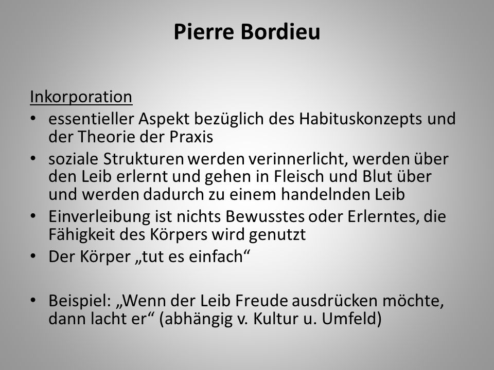 Pierre Bordieu Inkorporation essentieller Aspekt bezüglich des Habituskonzepts und der Theorie der Praxis soziale Strukturen werden verinnerlicht, wer