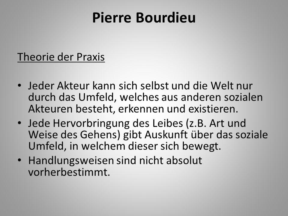Pierre Bourdieu Theorie der Praxis Jeder Akteur kann sich selbst und die Welt nur durch das Umfeld, welches aus anderen sozialen Akteuren besteht, erk