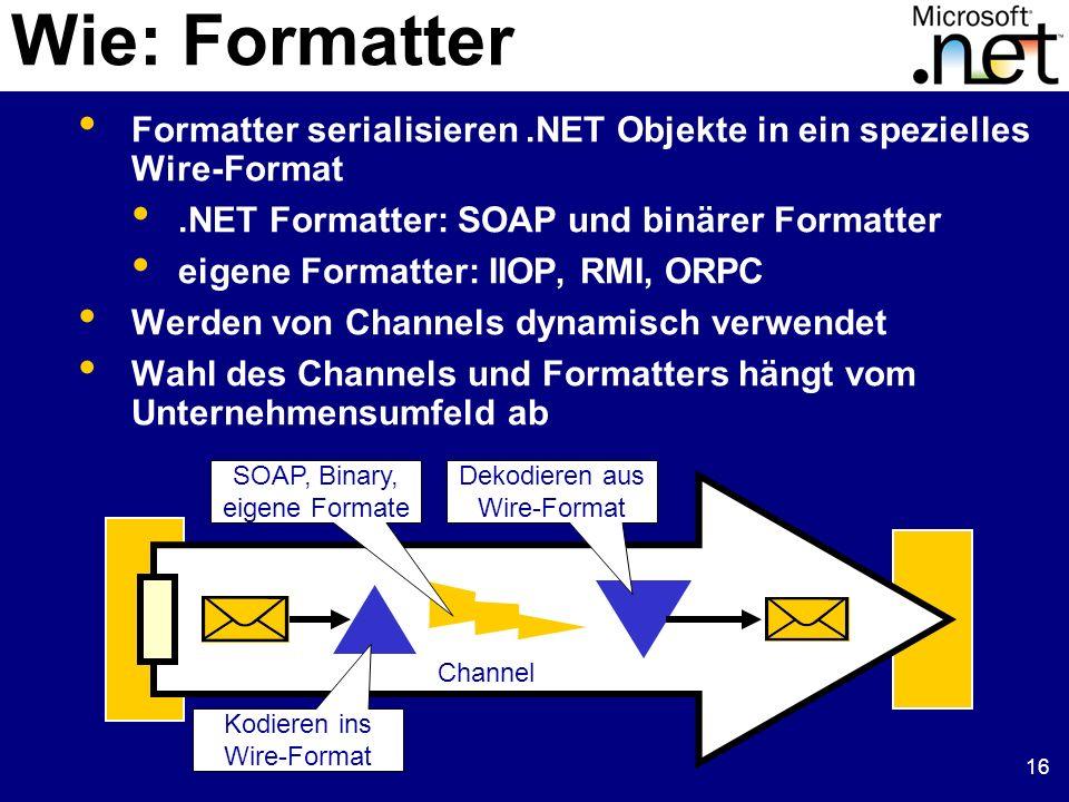 16 Wie: Formatter Formatter serialisieren.NET Objekte in ein spezielles Wire-Format.NET Formatter: SOAP und binärer Formatter eigene Formatter: IIOP,