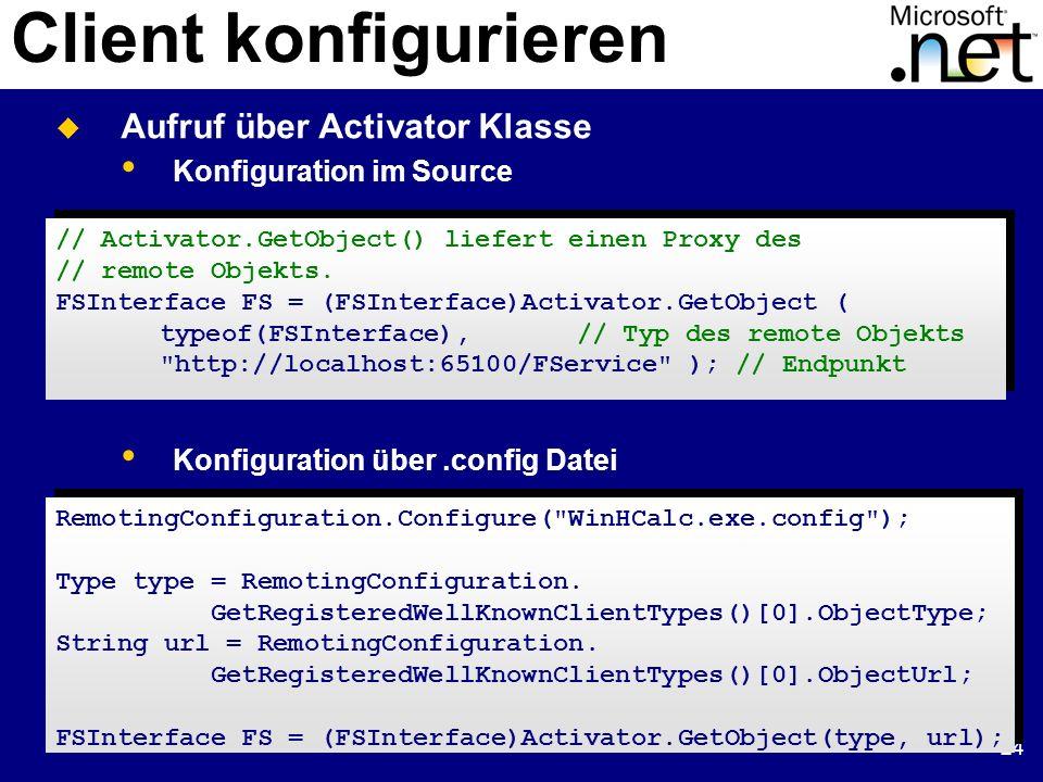 24 Client konfigurieren // Activator.GetObject() liefert einen Proxy des // remote Objekts. FSInterface FS = (FSInterface)Activator.GetObject ( typeof
