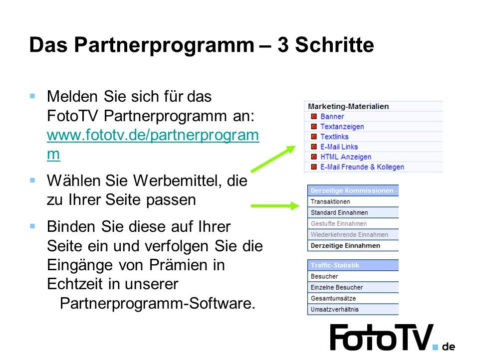 Das Partnerprogramm – 3 Schritte Melden Sie sich für das FotoTV Partnerprogramm an: www.fototv.de/partnerprogram m www.fototv.de/partnerprogram m Wählen Sie Werbemittel, die zu Ihrer Seite passen Binden Sie diese auf Ihrer Seite ein und verfolgen Sie die Eingänge von Prämien in Echtzeit in unserer Partnerprogramm-Software.