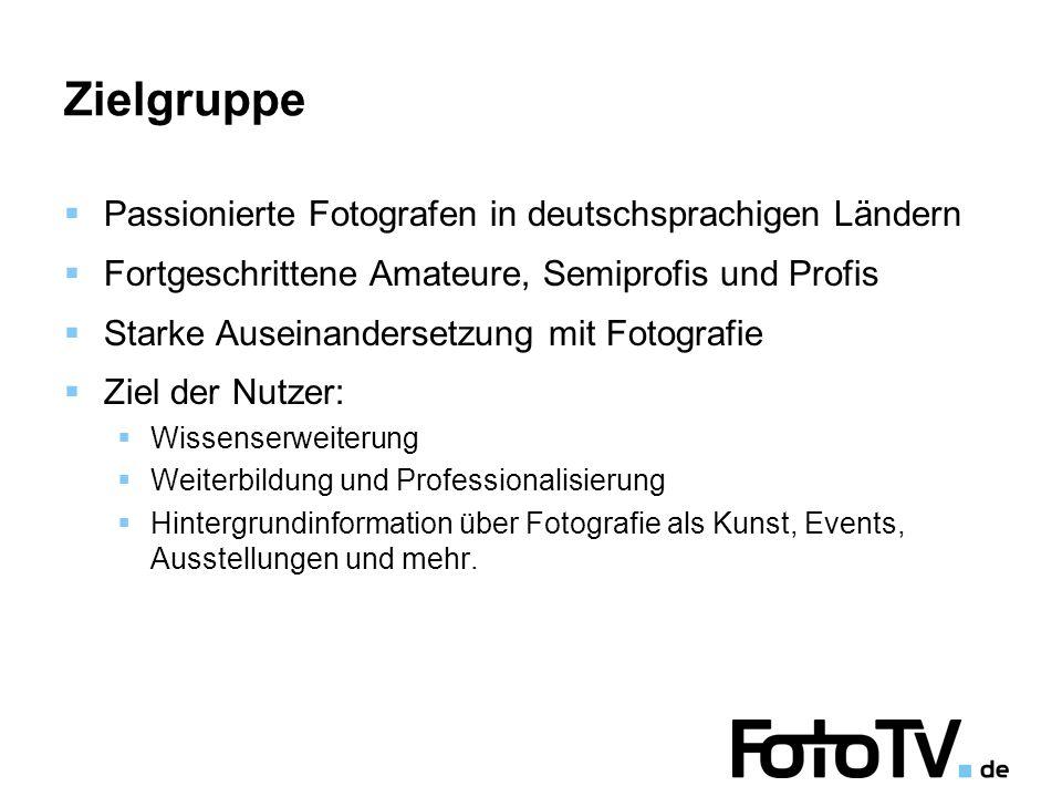 Zielgruppe Passionierte Fotografen in deutschsprachigen Ländern Fortgeschrittene Amateure, Semiprofis und Profis Starke Auseinandersetzung mit Fotografie Ziel der Nutzer: Wissenserweiterung Weiterbildung und Professionalisierung Hintergrundinformation über Fotografie als Kunst, Events, Ausstellungen und mehr.