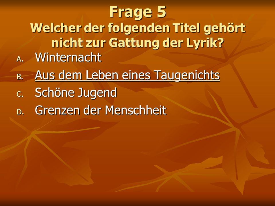 Frage 5 Welcher der folgenden Titel gehört nicht zur Gattung der Lyrik? A. Winternacht B. Aus dem Leben eines Taugenichts C. Schöne Jugend D. Grenzen