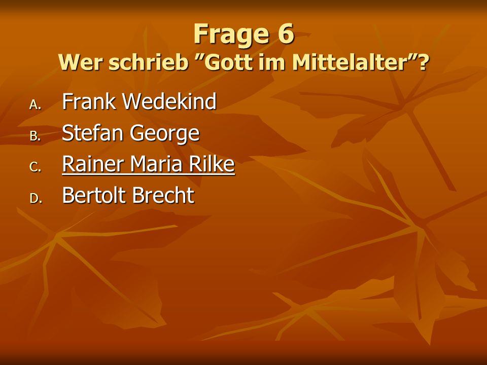 Frage 6 Wer schrieb Gott im Mittelalter? A. Frank Wedekind B. Stefan George C. Rainer Maria Rilke D. Bertolt Brecht