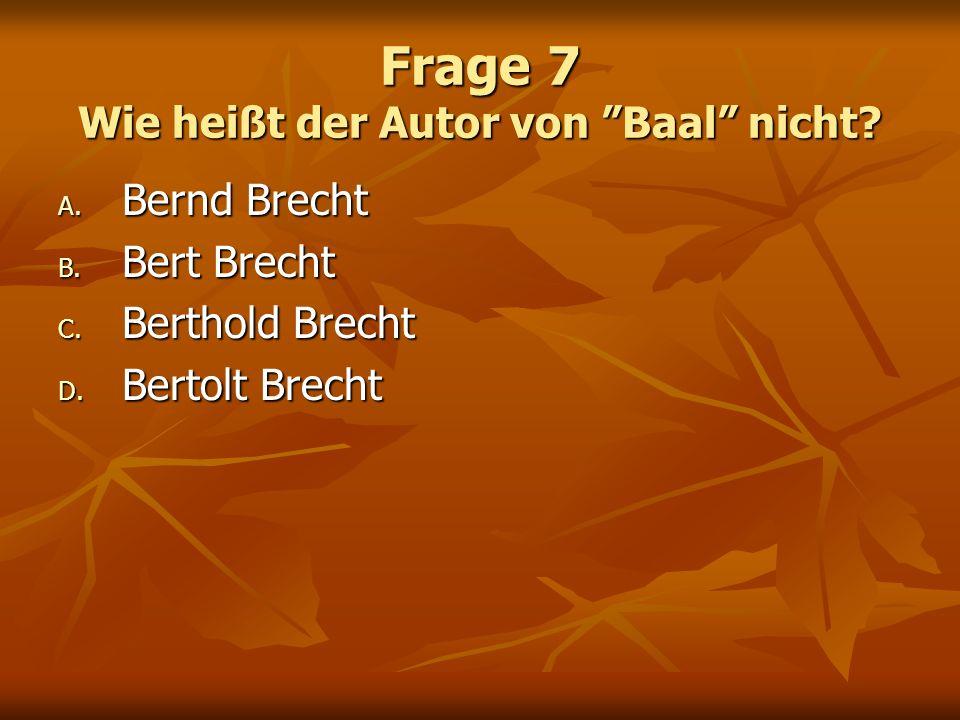 Frage 7 Wie heißt der Autor von Baal nicht? A. Bernd Brecht B. Bert Brecht C. Berthold Brecht D. Bertolt Brecht