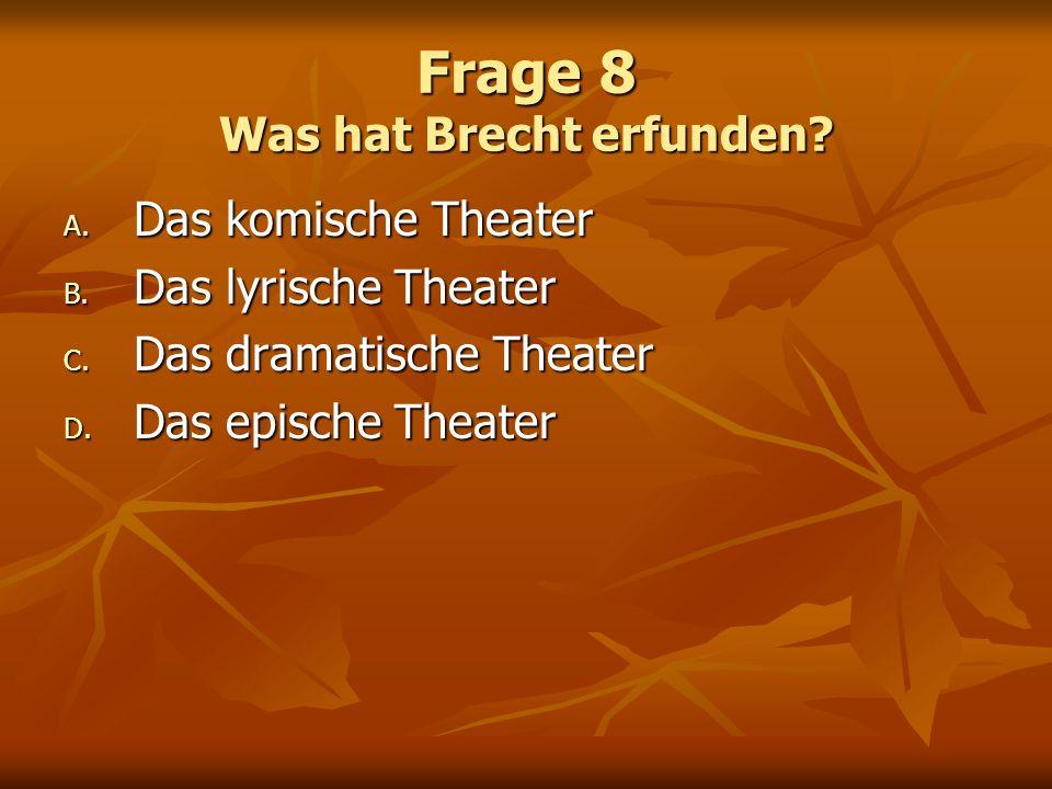 Frage 8 Was hat Brecht erfunden? A. Das komische Theater B. Das lyrische Theater C. Das dramatische Theater D. Das epische Theater