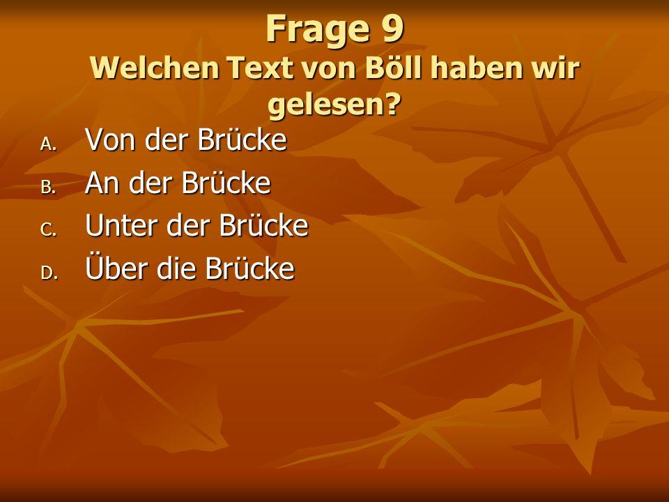 Frage 9 Welchen Text von Böll haben wir gelesen? A. Von der Brücke B. An der Brücke C. Unter der Brücke D. Über die Brücke