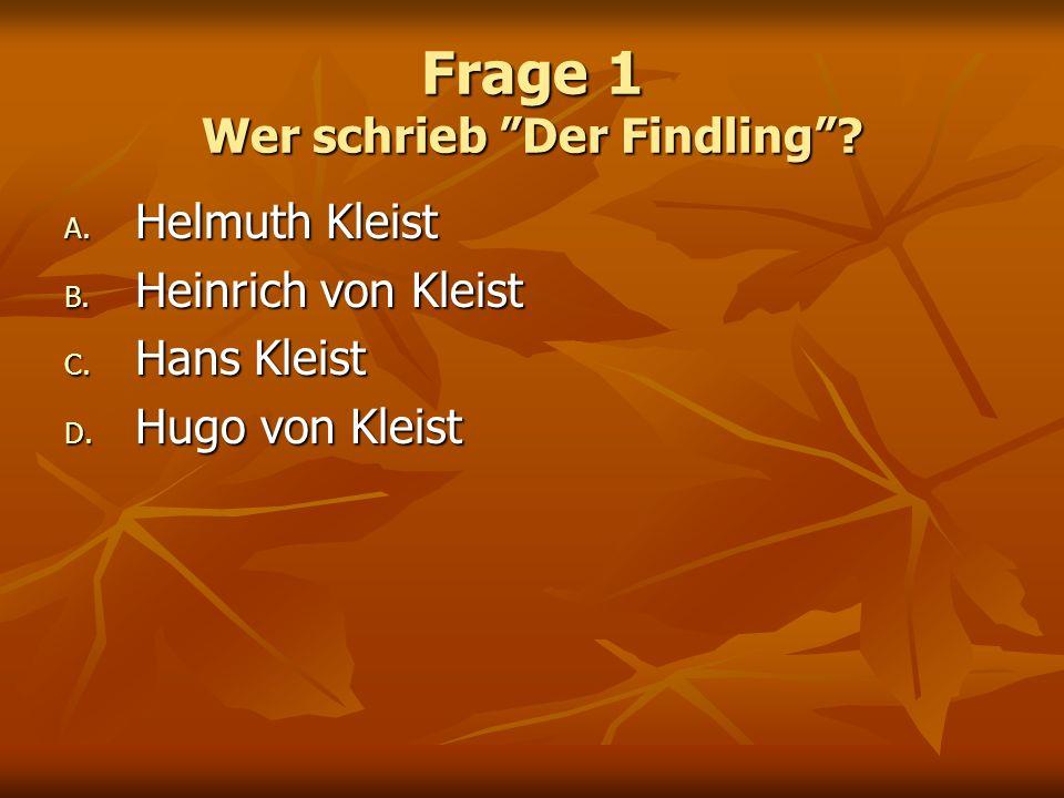 Frage 1 Wer schrieb Der Findling? A. Helmuth Kleist B. Heinrich von Kleist C. Hans Kleist D. Hugo von Kleist