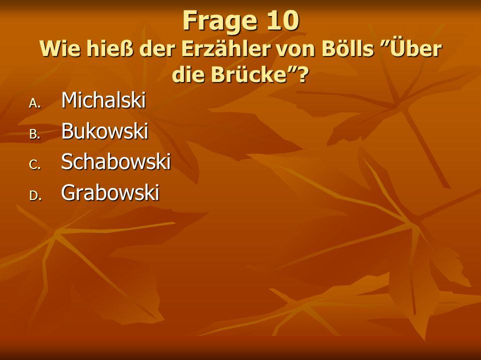 Frage 10 Wie hieß der Erzähler von Bölls Über die Brücke? A. Michalski B. Bukowski C. Schabowski D. Grabowski