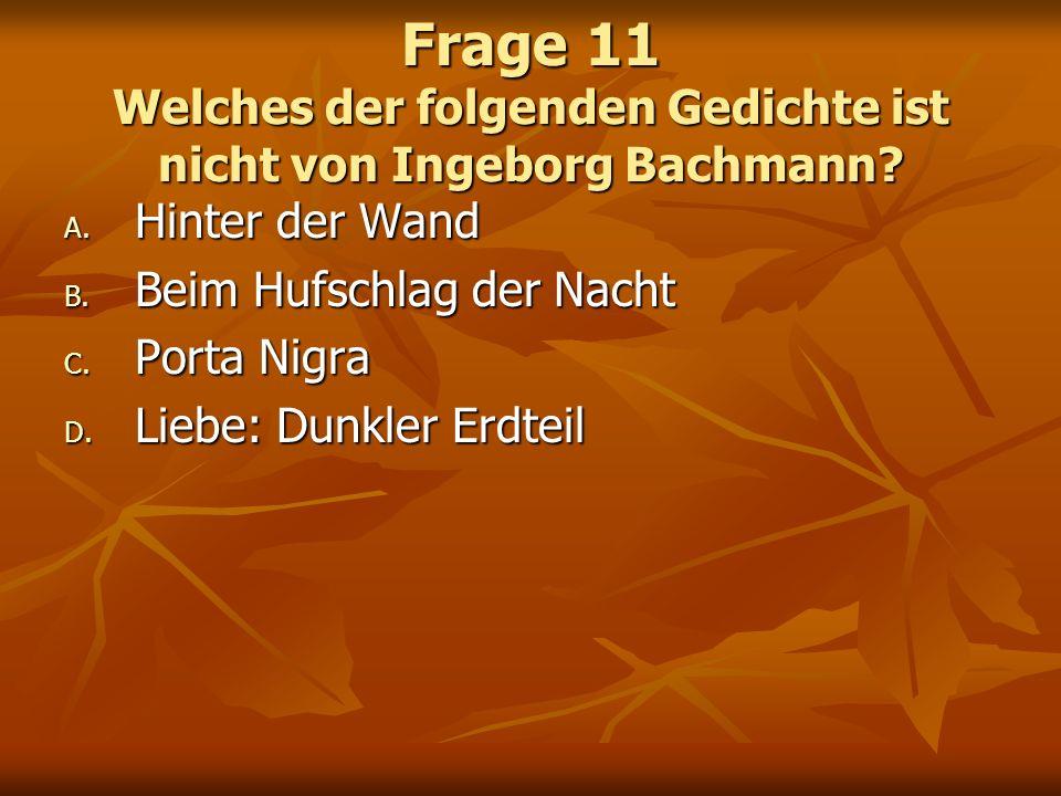 Frage 11 Welches der folgenden Gedichte ist nicht von Ingeborg Bachmann? A. Hinter der Wand B. Beim Hufschlag der Nacht C. Porta Nigra D. Liebe: Dunkl