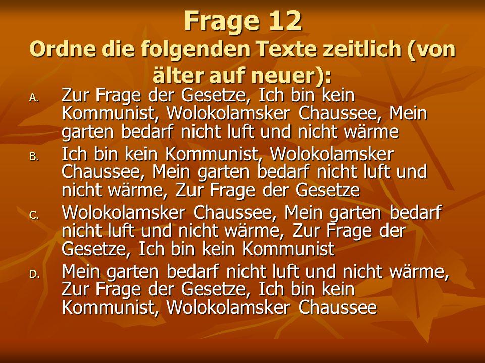 Frage 12 Ordne die folgenden Texte zeitlich (von älter auf neuer): A. Zur Frage der Gesetze, Ich bin kein Kommunist, Wolokolamsker Chaussee, Mein gart