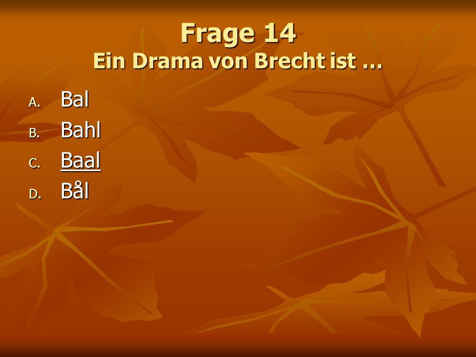Frage 14 Ein Drama von Brecht ist … A. Bal B. Bahl C. Baal D. Bål