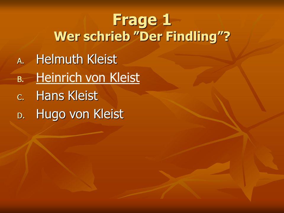 Frage 1 Wer schrieb Der Findling? A. Helmuth Kleist B. B. Heinrich von Kleist C. Hans Kleist D. Hugo von Kleist