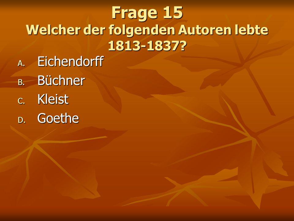 Frage 15 Welcher der folgenden Autoren lebte 1813-1837? A. Eichendorff B. Büchner C. Kleist D. Goethe