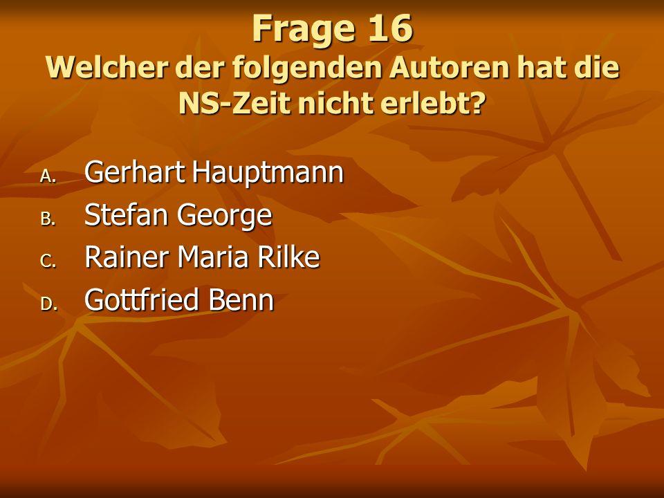 Frage 16 Welcher der folgenden Autoren hat die NS-Zeit nicht erlebt? A. Gerhart Hauptmann B. Stefan George C. Rainer Maria Rilke D. Gottfried Benn