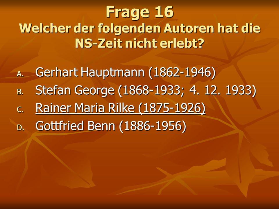 Frage 16 Welcher der folgenden Autoren hat die NS-Zeit nicht erlebt? A. Gerhart Hauptmann (1862-1946) B. Stefan George (1868-1933; 4. 12. 1933) C. Rai