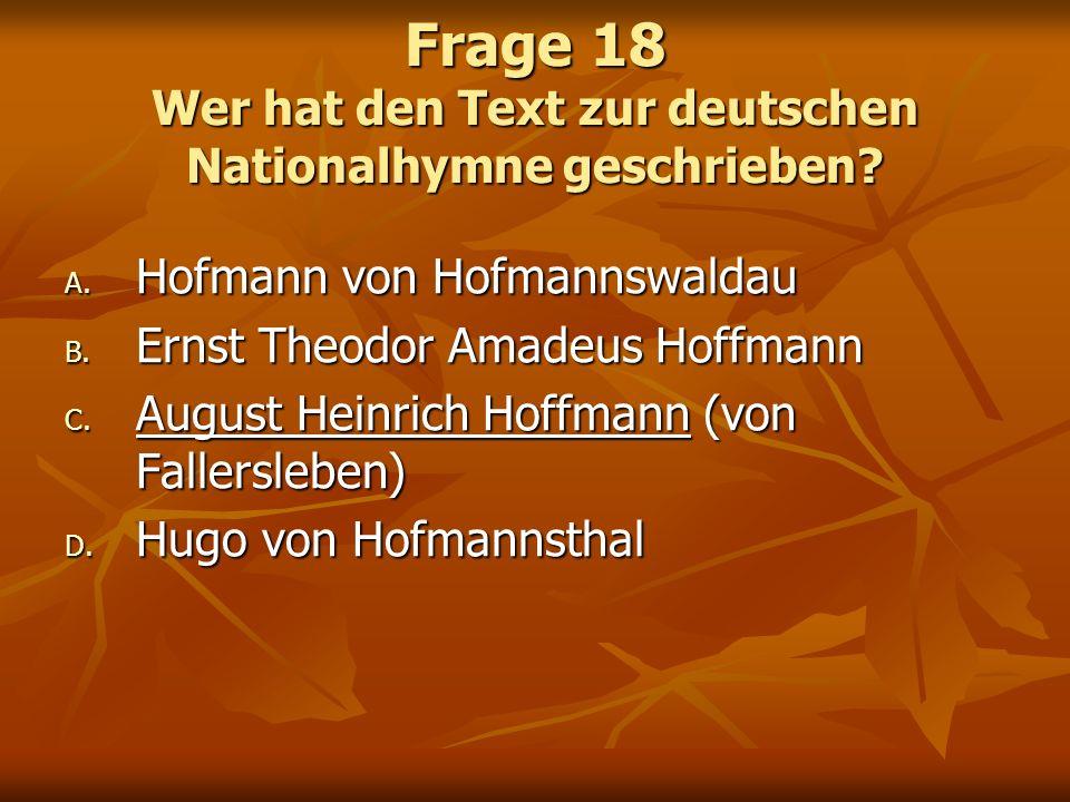 Frage 18 Wer hat den Text zur deutschen Nationalhymne geschrieben? A. Hofmann von Hofmannswaldau B. Ernst Theodor Amadeus Hoffmann C. August Heinrich
