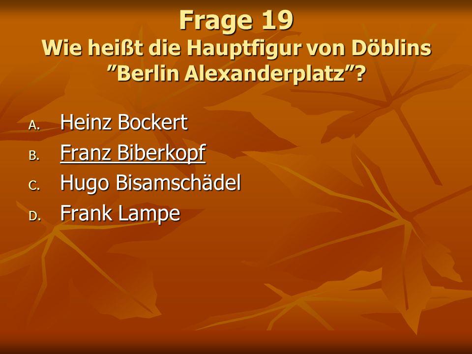 Frage 19 Wie heißt die Hauptfigur von Döblins Berlin Alexanderplatz? A. Heinz Bockert B. Franz Biberkopf C. Hugo Bisamschädel D. Frank Lampe