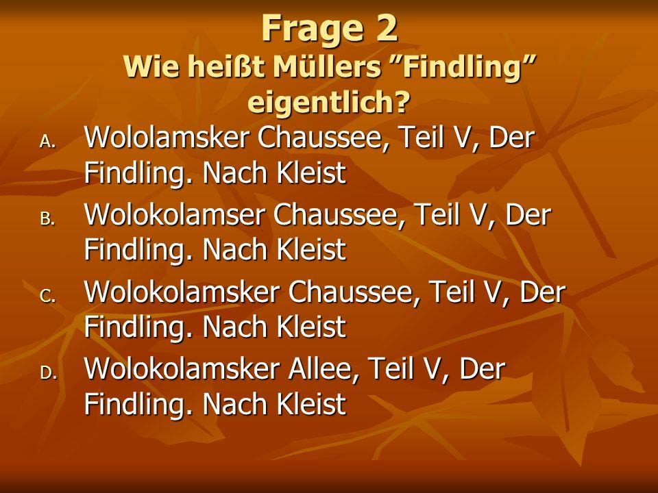 Frage 2 Wie heißt Müllers Findling eigentlich? A. Wololamsker Chaussee, Teil V, Der Findling. Nach Kleist B. Wolokolamser Chaussee, Teil V, Der Findli