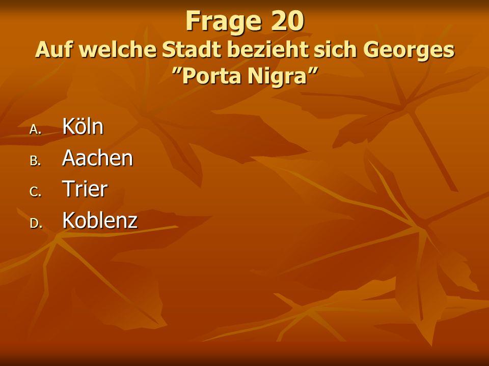 Frage 20 Auf welche Stadt bezieht sich Georges Porta Nigra A. Köln B. Aachen C. Trier D. Koblenz